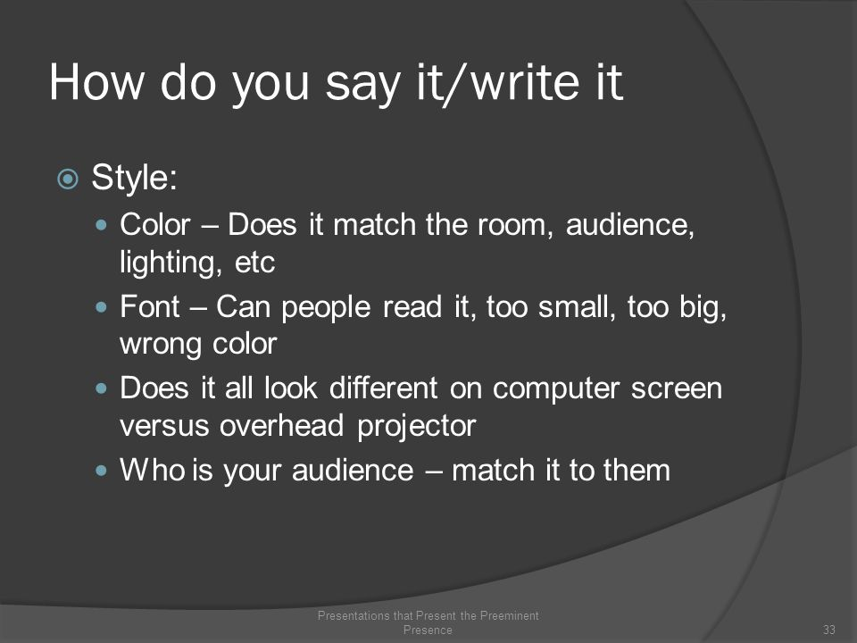 How do you say it/write it  Style: Color – Does it match the room, audience, lighting, etc Font – Can people read it, too small, too big, wrong color