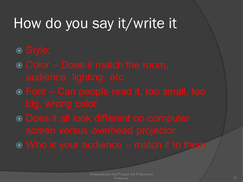 How do you say it/write it  Style:  Color – Does it match the room, audience, lighting, etc  Font – Can people read it, too small, too big, wrong color  Does it all look different on computer screen versus overhead projector  Who is your audience – match it to them 37 Presentations that Present the Preeminent Presence