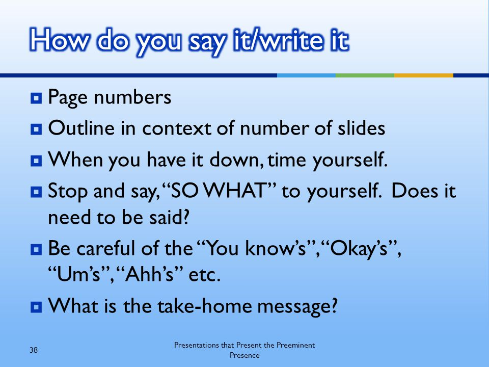 """ Page numbers  Outline in context of number of slides  When you have it down, time yourself.  Stop and say, """"SO WHAT"""" to yourself. Does it need to"""