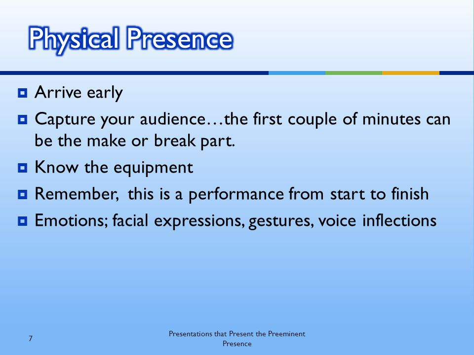  Arrive early  Capture your audience…the first couple of minutes can be the make or break part.  Know the equipment  Remember, this is a performan