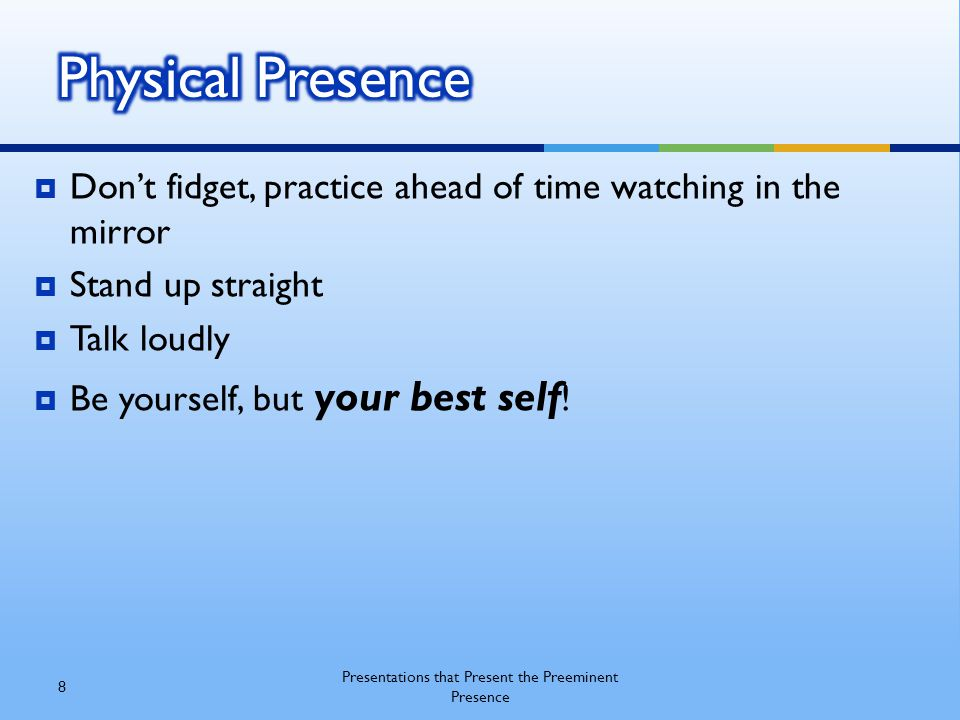  Don't fidget, practice ahead of time watching in the mirror  Stand up straight  Talk loudly  Be yourself, but your best self ! 8 Presentations th