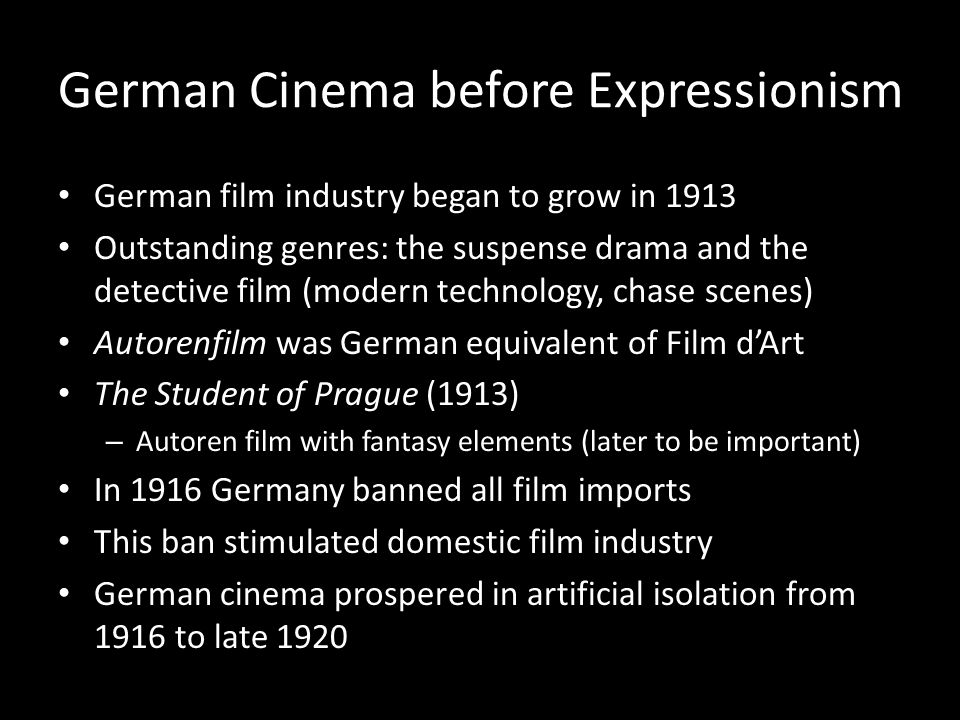 German Cinema before Expressionism German film industry began to grow in 1913 Outstanding genres: the suspense drama and the detective film (modern te