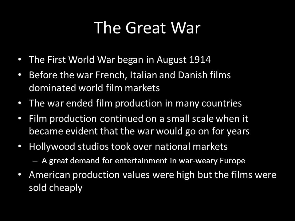 The Great War The First World War began in August 1914 Before the war French, Italian and Danish films dominated world film markets The war ended film