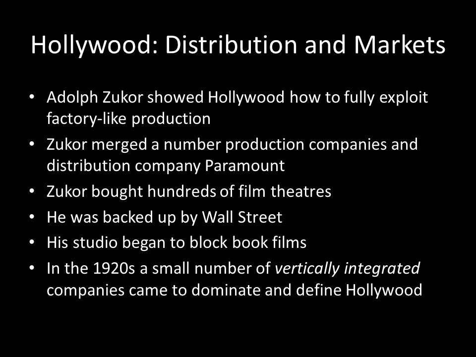 Hollywood: Distribution and Markets Adolph Zukor showed Hollywood how to fully exploit factory-like production Zukor merged a number production compan