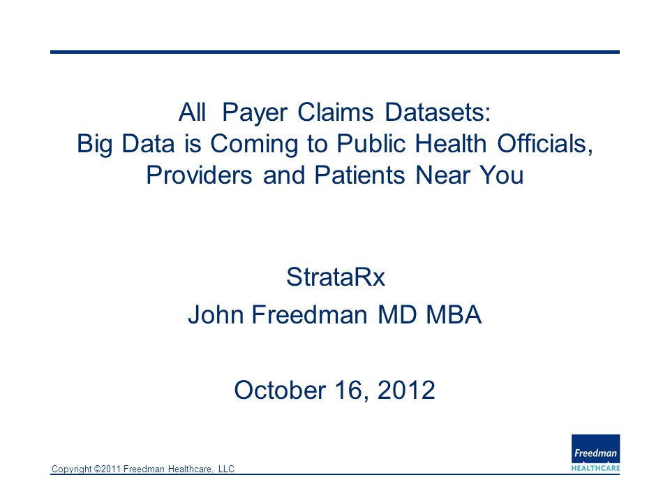 Copyright ©2011 Freedman Healthcare, LLC All Payer Claims Datasets: Big Data is Coming to Public Health Officials, Providers and Patients Near You StrataRx John Freedman MD MBA October 16, 2012