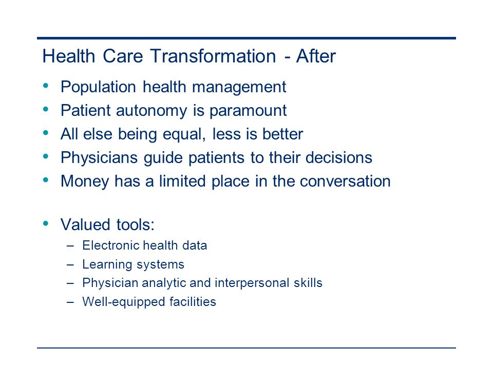 Health Care Transformation - After Population health management Patient autonomy is paramount All else being equal, less is better Physicians guide patients to their decisions Money has a limited place in the conversation Valued tools: –Electronic health data –Learning systems –Physician analytic and interpersonal skills –Well-equipped facilities