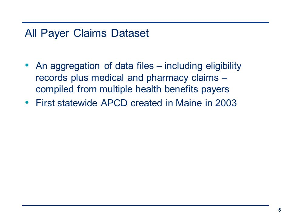 All Payer Claims Dataset An aggregation of data files – including eligibility records plus medical and pharmacy claims – compiled from multiple health benefits payers First statewide APCD created in Maine in 2003 5