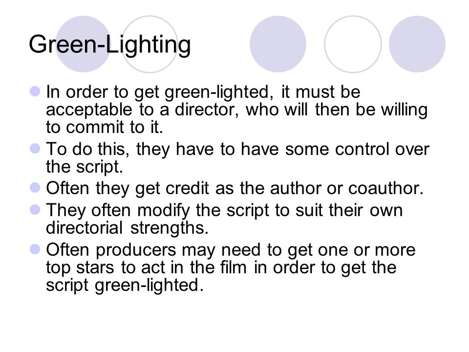 Green-Lighting In order to get green-lighted, it must be acceptable to a director, who will then be willing to commit to it.