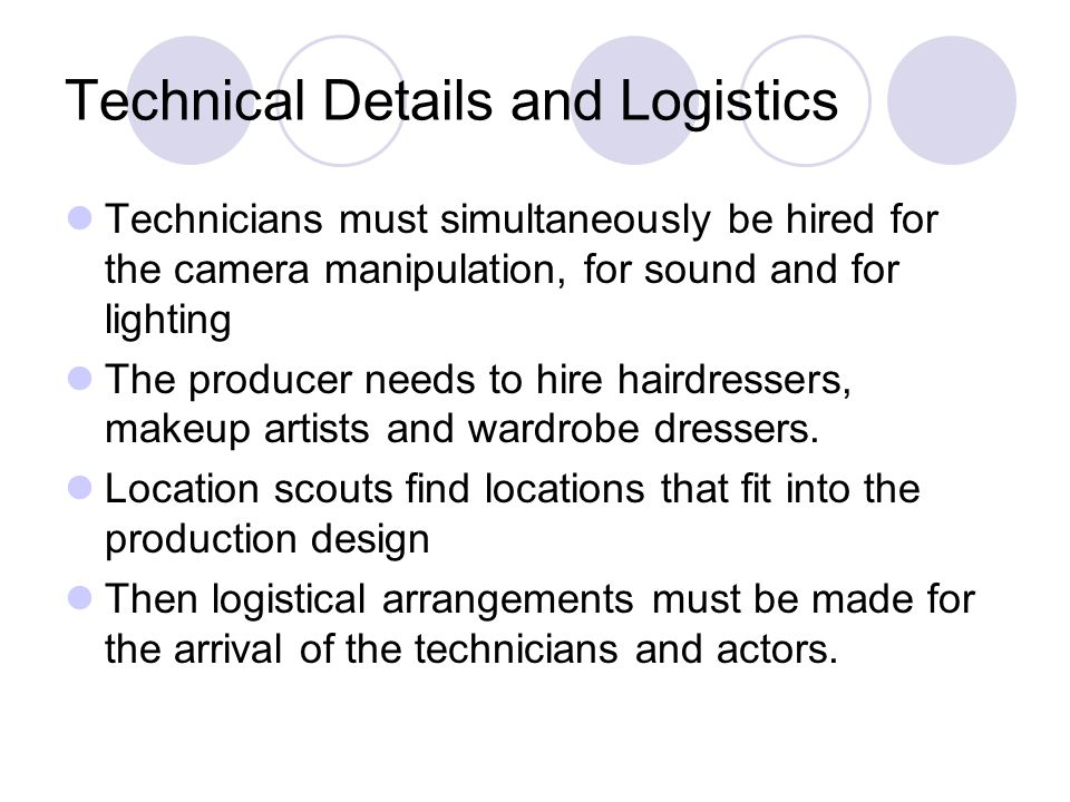 Technical Details and Logistics Technicians must simultaneously be hired for the camera manipulation, for sound and for lighting The producer needs to hire hairdressers, makeup artists and wardrobe dressers.