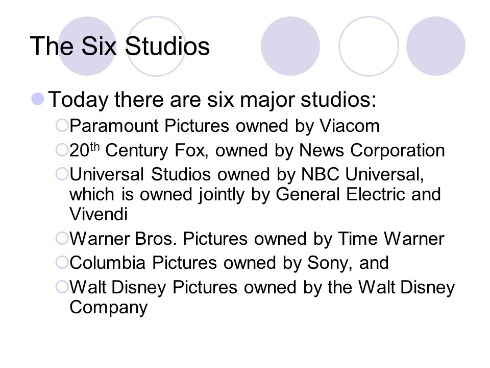 The Six Studios Today there are six major studios:  Paramount Pictures owned by Viacom  20 th Century Fox, owned by News Corporation  Universal Studios owned by NBC Universal, which is owned jointly by General Electric and Vivendi  Warner Bros.