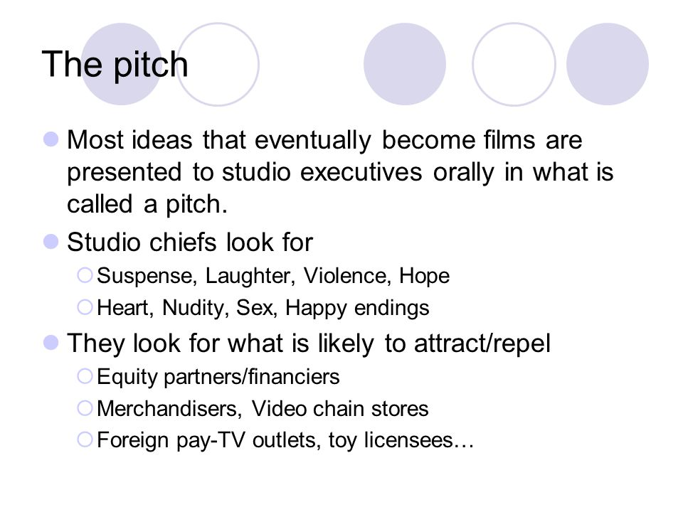 The pitch Most ideas that eventually become films are presented to studio executives orally in what is called a pitch.