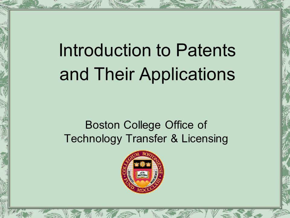 Introduction to Patents and Their Applications Boston College Office of Technology Transfer & Licensing