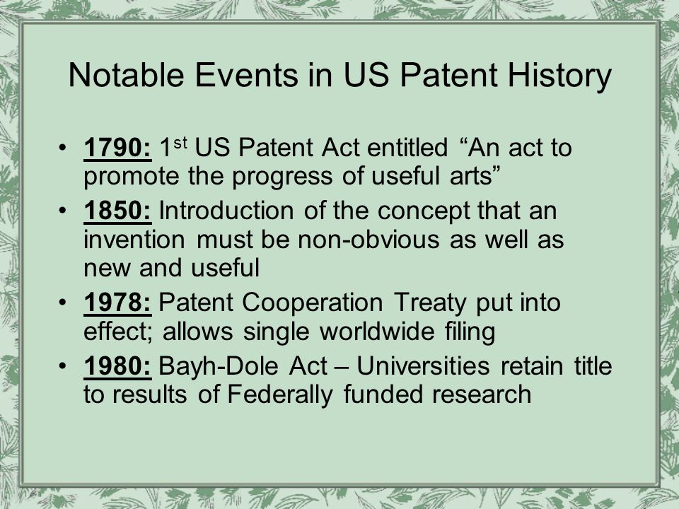 Notable Events in US Patent History 1790: 1 st US Patent Act entitled An act to promote the progress of useful arts 1850: Introduction of the concept that an invention must be non-obvious as well as new and useful 1978: Patent Cooperation Treaty put into effect; allows single worldwide filing 1980: Bayh-Dole Act – Universities retain title to results of Federally funded research