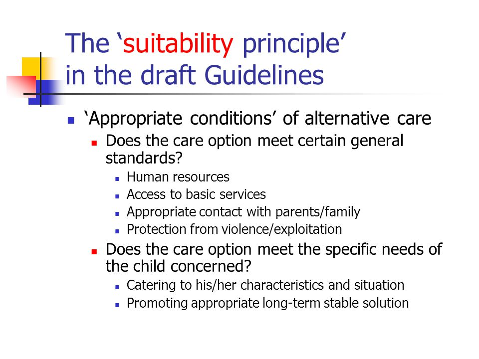 The 'suitability principle' in the draft Guidelines 'Appropriate conditions' of alternative care Does the care option meet certain general standards.