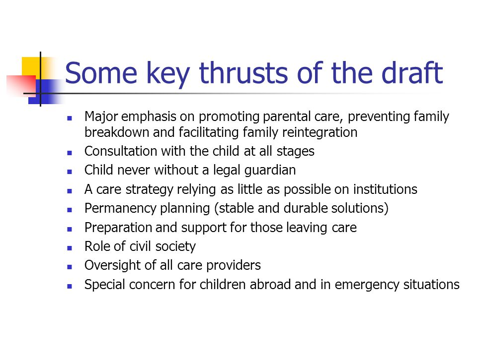 Some key thrusts of the draft Major emphasis on promoting parental care, preventing family breakdown and facilitating family reintegration Consultation with the child at all stages Child never without a legal guardian A care strategy relying as little as possible on institutions Permanency planning (stable and durable solutions) Preparation and support for those leaving care Role of civil society Oversight of all care providers Special concern for children abroad and in emergency situations