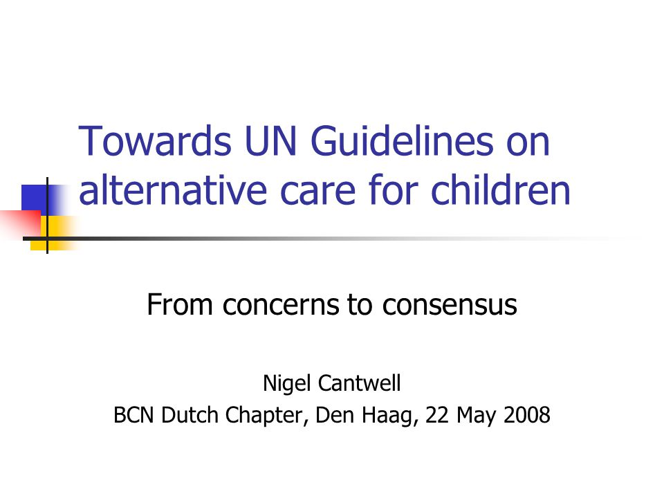 Towards UN Guidelines on alternative care for children From concerns to consensus Nigel Cantwell BCN Dutch Chapter, Den Haag, 22 May 2008