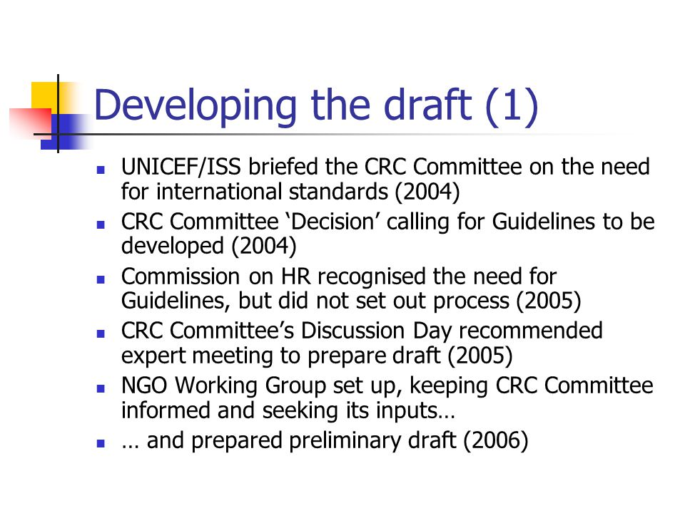Developing the draft (1) UNICEF/ISS briefed the CRC Committee on the need for international standards (2004) CRC Committee 'Decision' calling for Guid