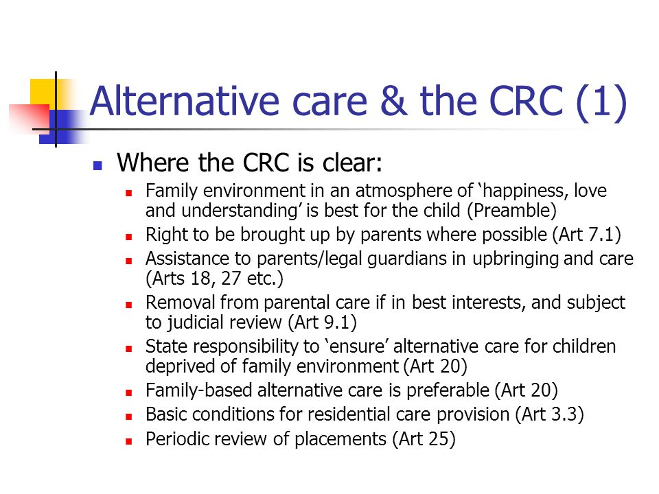 Alternative care & the CRC (1) Where the CRC is clear: Family environment in an atmosphere of 'happiness, love and understanding' is best for the chil