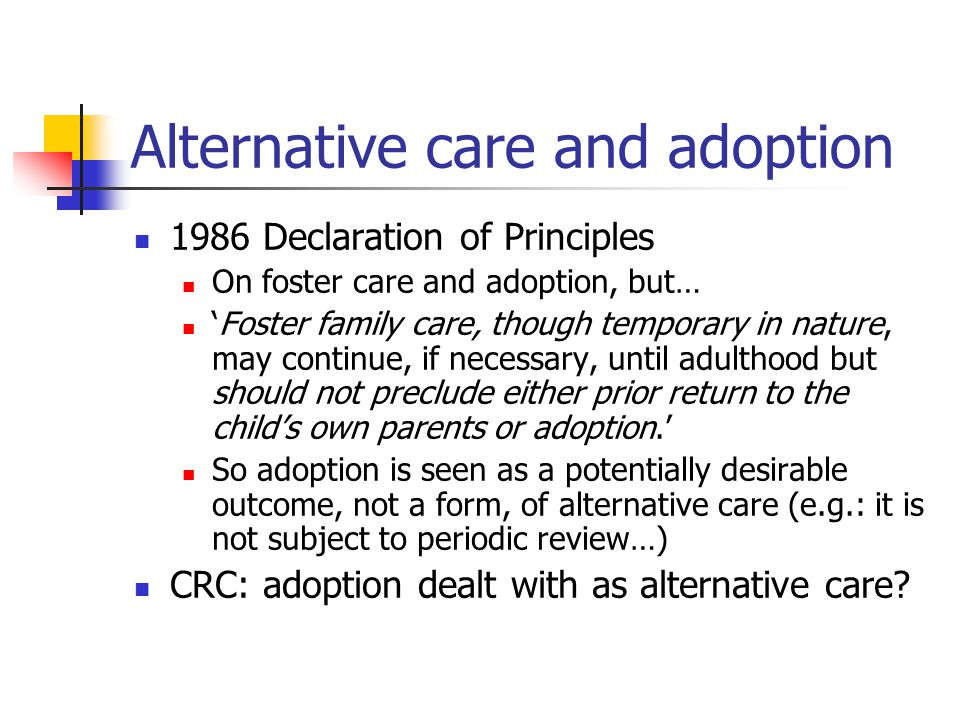 Alternative care and adoption 1986 Declaration of Principles On foster care and adoption, but… 'Foster family care, though temporary in nature, may continue, if necessary, until adulthood but should not preclude either prior return to the child's own parents or adoption.' So adoption is seen as a potentially desirable outcome, not a form, of alternative care (e.g.: it is not subject to periodic review…) CRC: adoption dealt with as alternative care