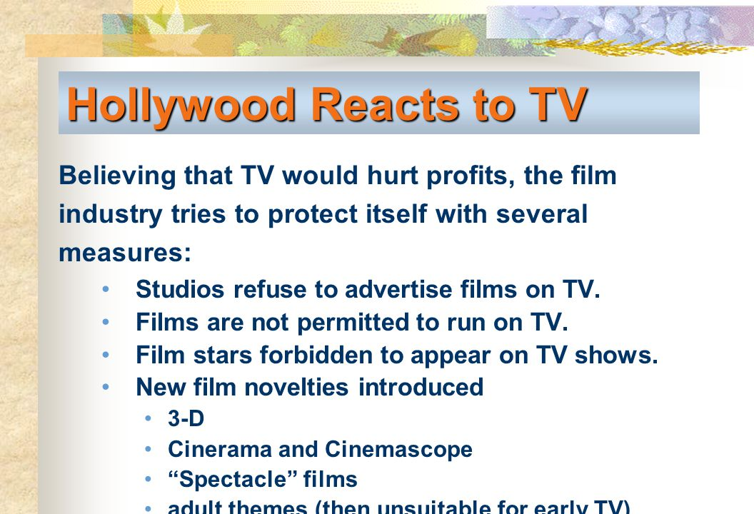 Hollywood Reacts to TV Believing that TV would hurt profits, the film industry tries to protect itself with several measures: Studios refuse to advert
