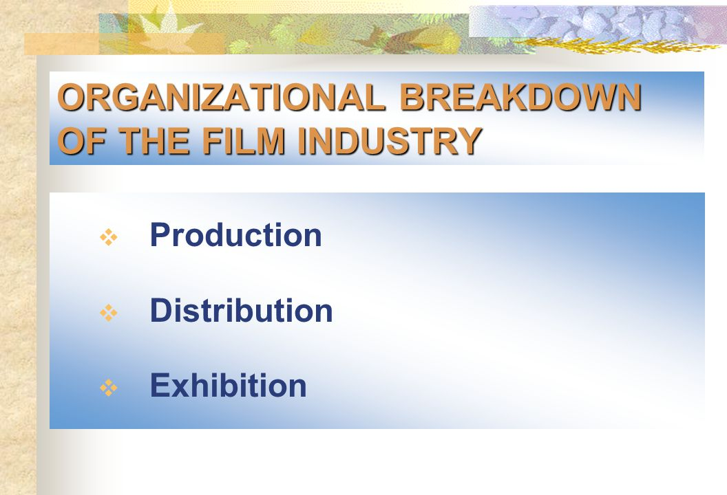 ORGANIZATIONAL BREAKDOWN OF THE FILM INDUSTRY  Production  Distribution  Exhibition
