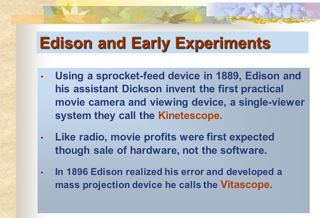 Edison and Early Experiments Using a sprocket-feed device in 1889, Edison and his assistant Dickson invent the first practical movie camera and viewin
