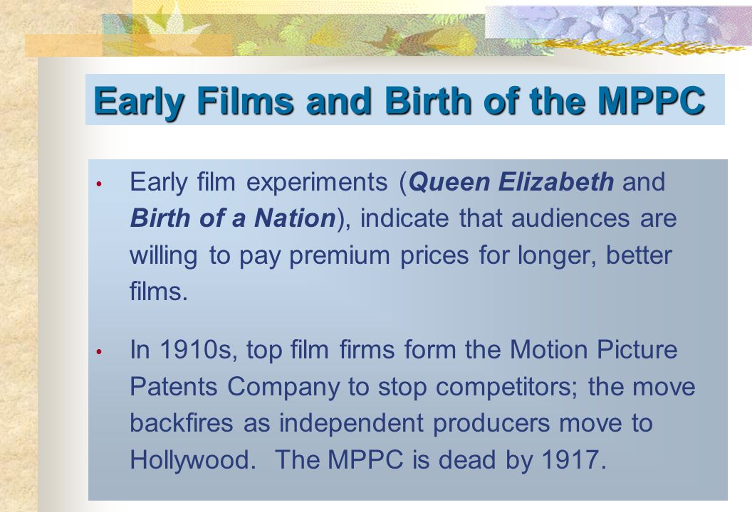 Early Films and Birth of the MPPC Early film experiments (Queen Elizabeth and Birth of a Nation), indicate that audiences are willing to pay premium p