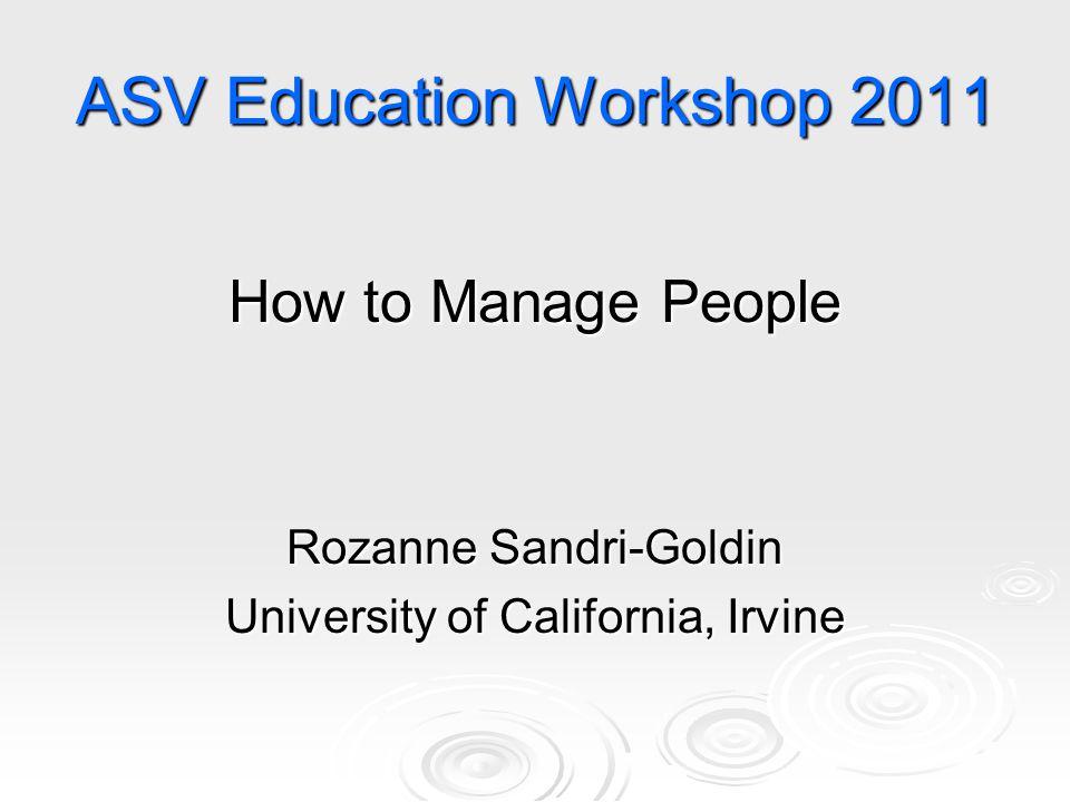ASV Education Workshop 2011 How to Manage People Rozanne Sandri-Goldin University of California, Irvine