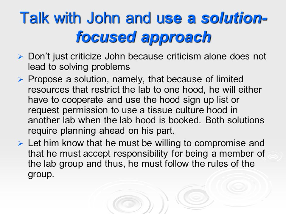 Talk with John and use a solution- focused approach  Don't just criticize John because criticism alone does not lead to solving problems  Propose a