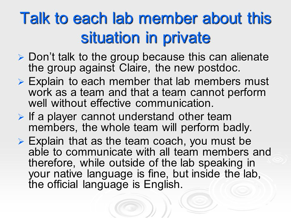 Talk to each lab member about this situation in private  Don't talk to the group because this can alienate the group against Claire, the new postdoc.