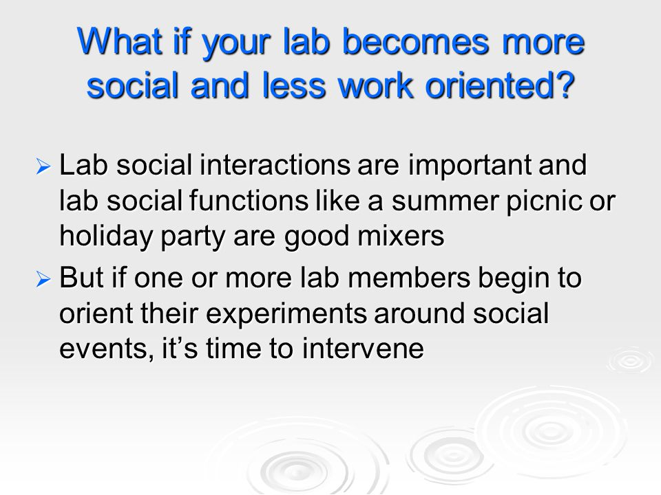 What if your lab becomes more social and less work oriented?  Lab social interactions are important and lab social functions like a summer picnic or