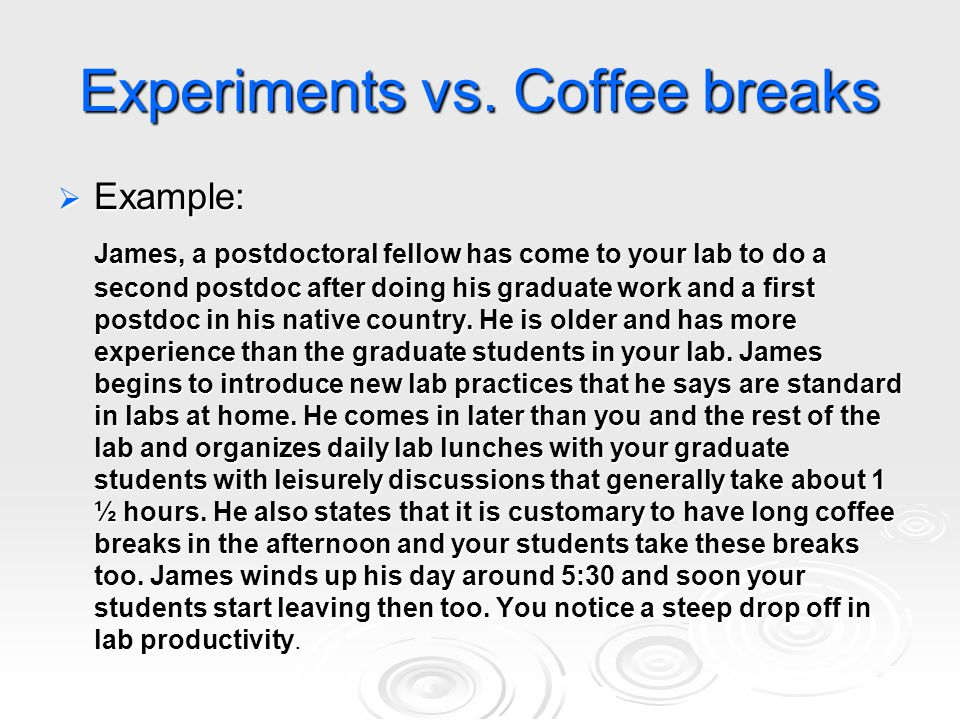 Experiments vs. Coffee breaks  Example: James, a postdoctoral fellow has come to your lab to do a second postdoc after doing his graduate work and a