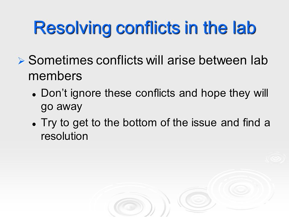 Resolving conflicts in the lab  Sometimes conflicts will arise between lab members Don't ignore these conflicts and hope they will go away Don't igno