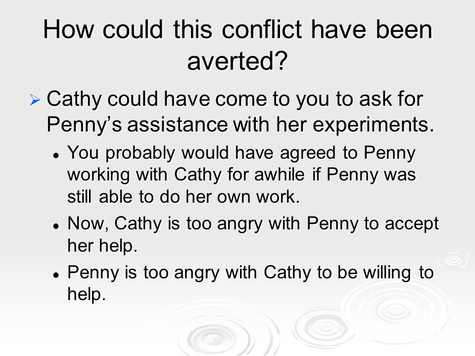 How could this conflict have been averted?  Cathy could have come to you to ask for Penny's assistance with her experiments. You probably would have