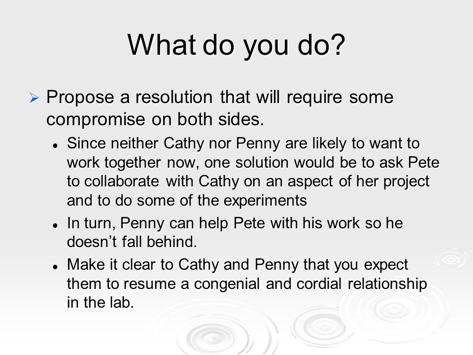 What do you do?  Propose a resolution that will require some compromise on both sides. Since neither Cathy nor Penny are likely to want to work toget