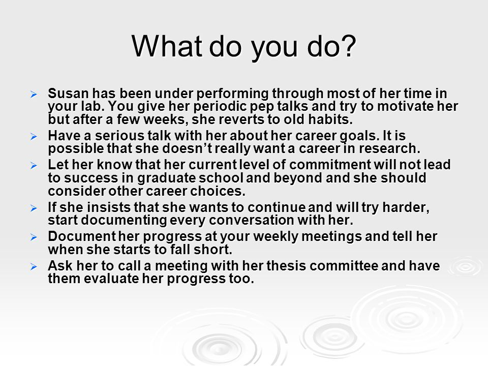 What do you do?  Susan has been under performing through most of her time in your lab. You give her periodic pep talks and try to motivate her but af
