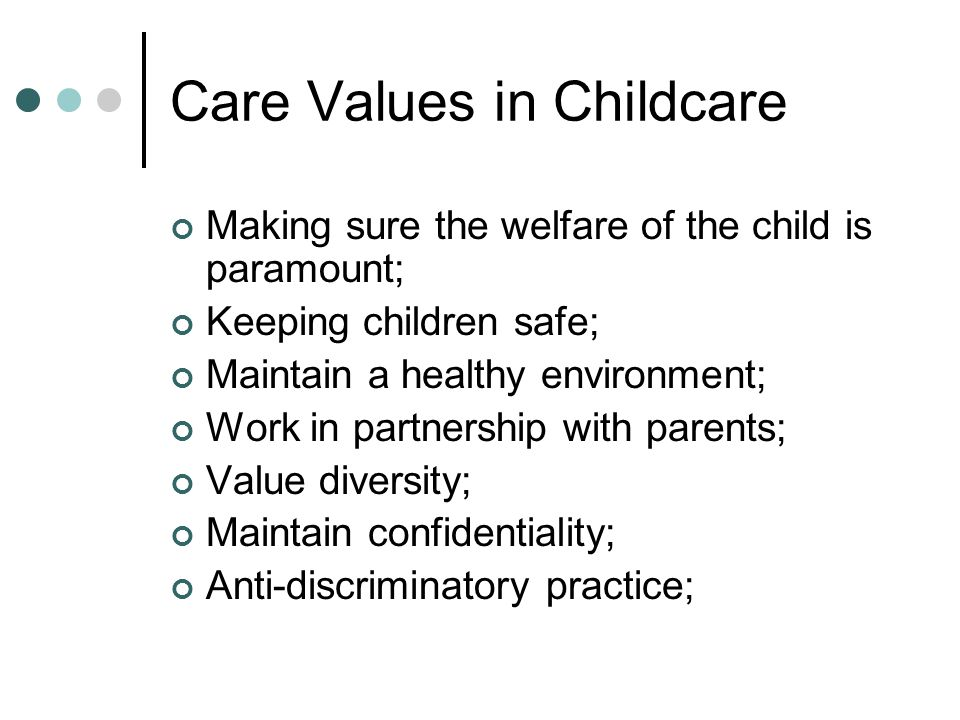 Care Values in Childcare Making sure the welfare of the child is paramount; Keeping children safe; Maintain a healthy environment; Work in partnership with parents; Value diversity; Maintain confidentiality; Anti-discriminatory practice;