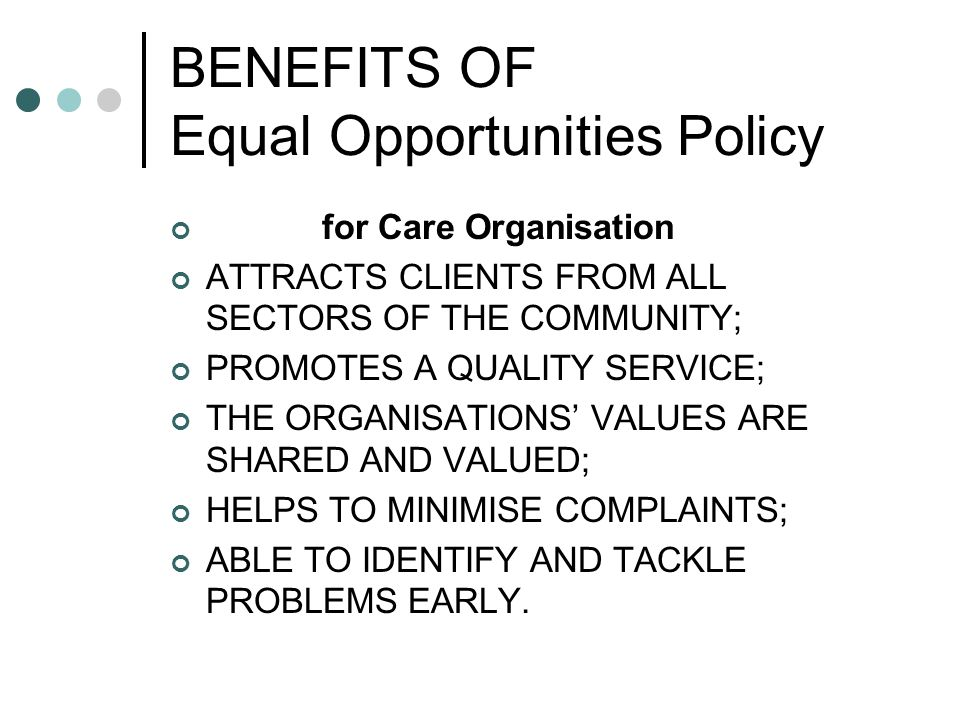 BENEFITS OF Equal Opportunities Policy for Care Organisation ATTRACTS CLIENTS FROM ALL SECTORS OF THE COMMUNITY; PROMOTES A QUALITY SERVICE; THE ORGANISATIONS' VALUES ARE SHARED AND VALUED; HELPS TO MINIMISE COMPLAINTS; ABLE TO IDENTIFY AND TACKLE PROBLEMS EARLY.