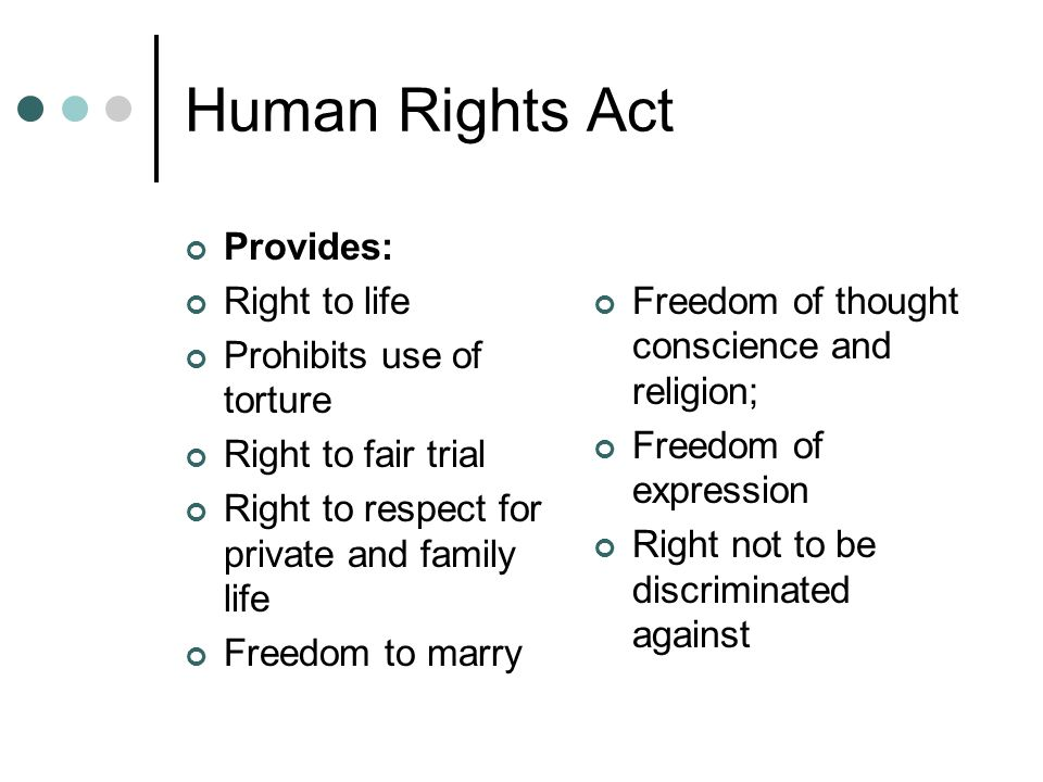 Human Rights Act Provides: Right to life Prohibits use of torture Right to fair trial Right to respect for private and family life Freedom to marry Freedom of thought conscience and religion; Freedom of expression Right not to be discriminated against