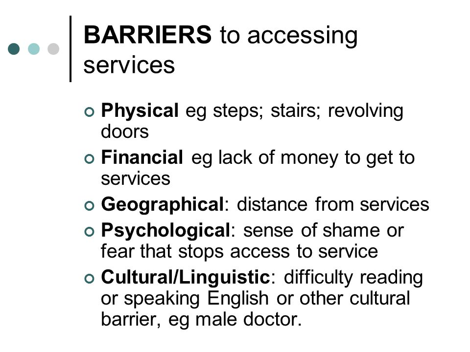BARRIERS to accessing services Physical eg steps; stairs; revolving doors Financial eg lack of money to get to services Geographical: distance from services Psychological: sense of shame or fear that stops access to service Cultural/Linguistic: difficulty reading or speaking English or other cultural barrier, eg male doctor.