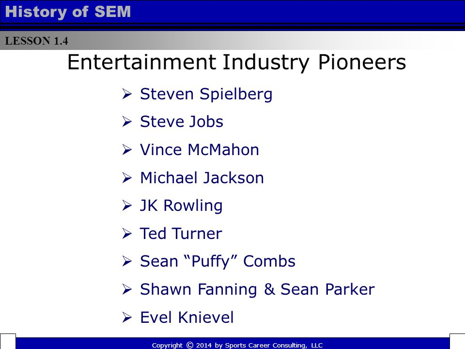 LESSON 1.4 History of SEM  Steven Spielberg  Steve Jobs  Vince McMahon  Michael Jackson  JK Rowling  Ted Turner  Sean Puffy Combs  Shawn Fanning & Sean Parker  Evel Knievel Entertainment Industry Pioneers Copyright © 2014 by Sports Career Consulting, LLC