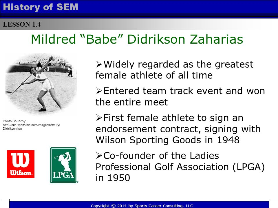 LESSON 1.4 History of SEM Mildred Babe Didrikson Zaharias  Widely regarded as the greatest female athlete of all time  Entered team track event and won the entire meet  First female athlete to sign an endorsement contract, signing with Wilson Sporting Goods in 1948  Co-founder of the Ladies Professional Golf Association (LPGA) in 1950 Photo Courtesy: http://cbs.sportsline.com/images/century/ Didrikson.jpg Copyright © 2014 by Sports Career Consulting, LLC