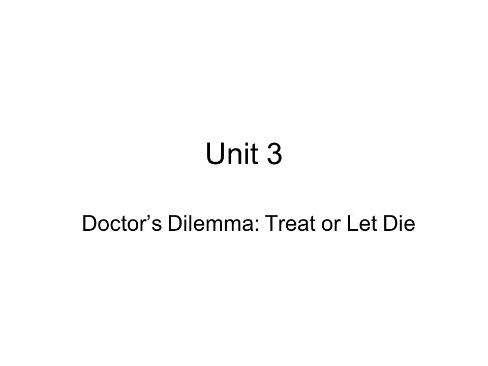 Unit 3 Doctor's Dilemma: Treat or Let Die