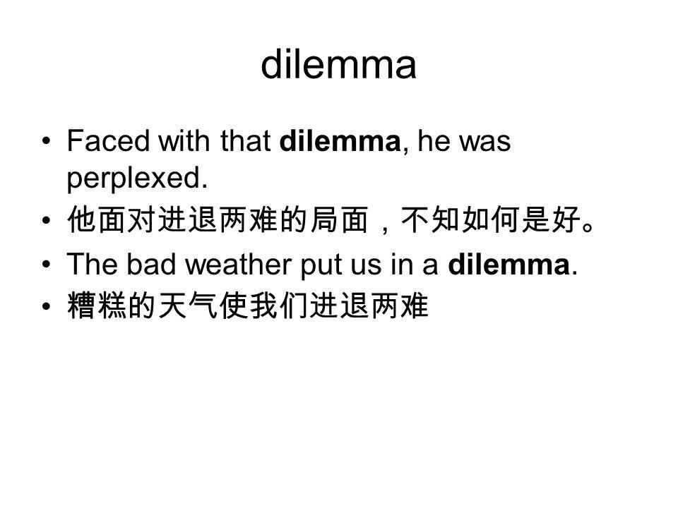 dilemma Faced with that dilemma, he was perplexed. 他面对进退两难的局面,不知如何是好。 The bad weather put us in a dilemma. 糟糕的天气使我们进退两难