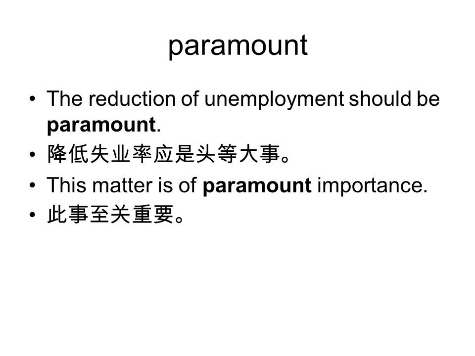 paramount The reduction of unemployment should be paramount. 降低失业率应是头等大事。 This matter is of paramount importance. 此事至关重要。