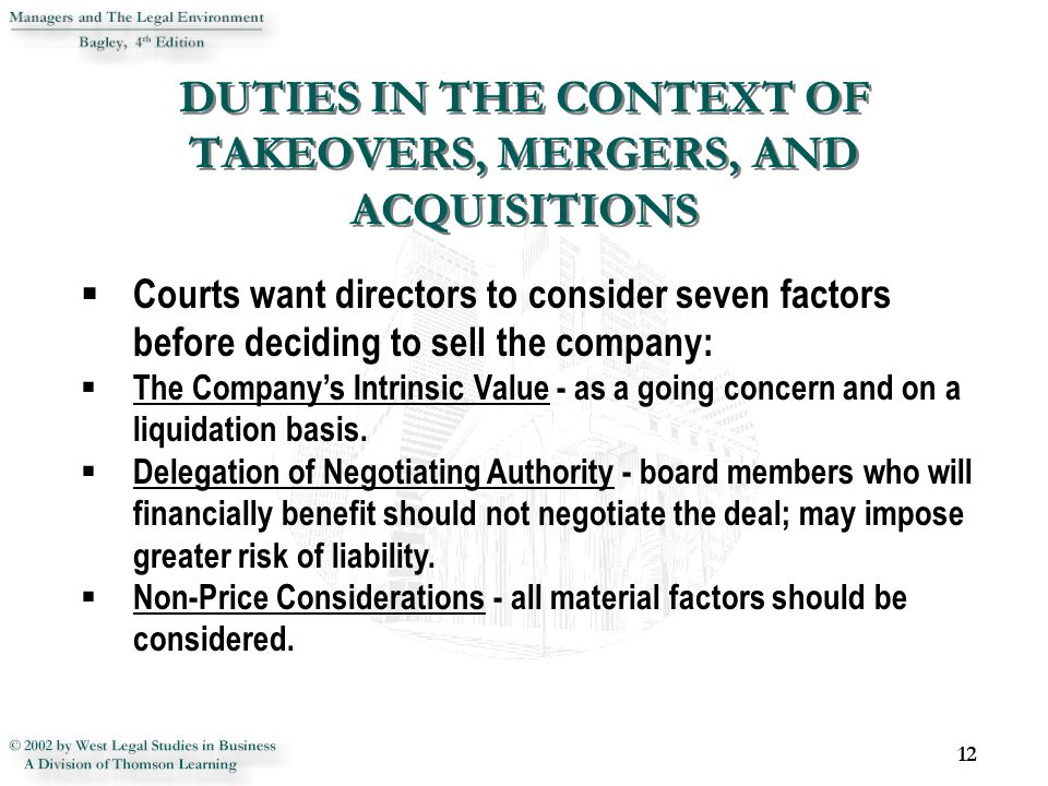 DUTIES IN THE CONTEXT OF TAKEOVERS, MERGERS, AND ACQUISITIONS 12  Courts want directors to consider seven factors before deciding to sell the company