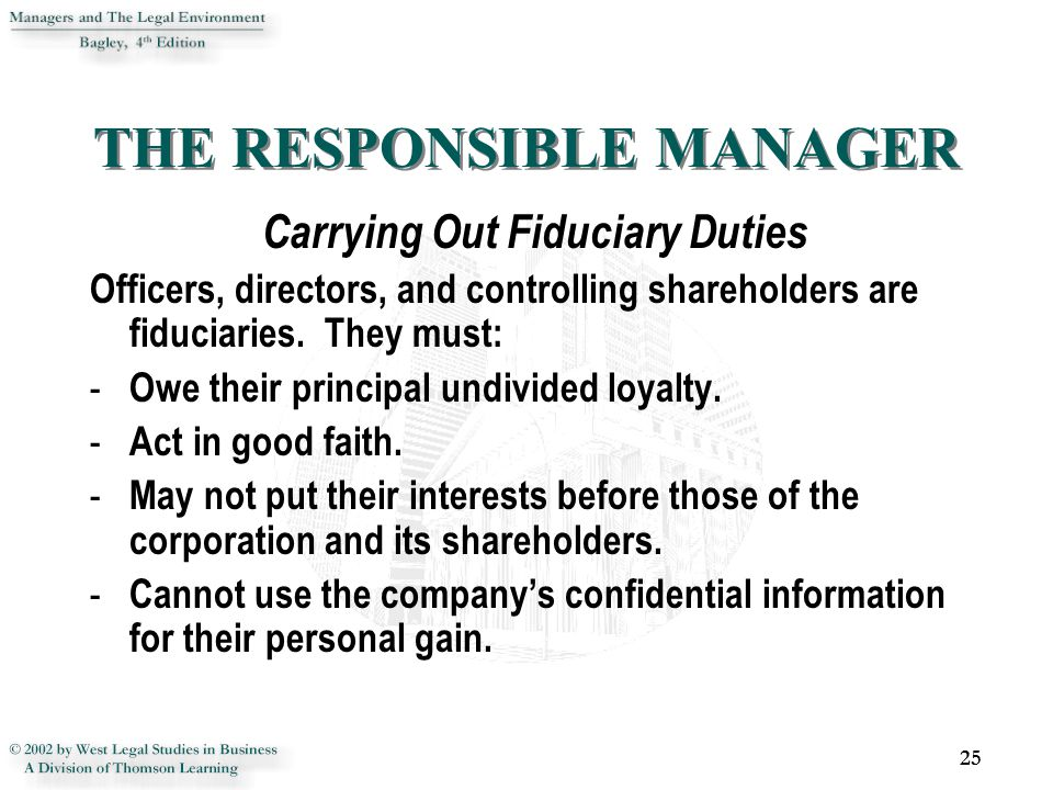 THE RESPONSIBLE MANAGER Carrying Out Fiduciary Duties Officers, directors, and controlling shareholders are fiduciaries. They must: - Owe their princi