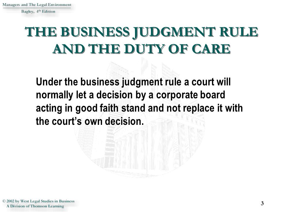 THE BUSINESS JUDGMENT RULE AND THE DUTY OF CARE Under the business judgment rule a court will normally let a decision by a corporate board acting in g