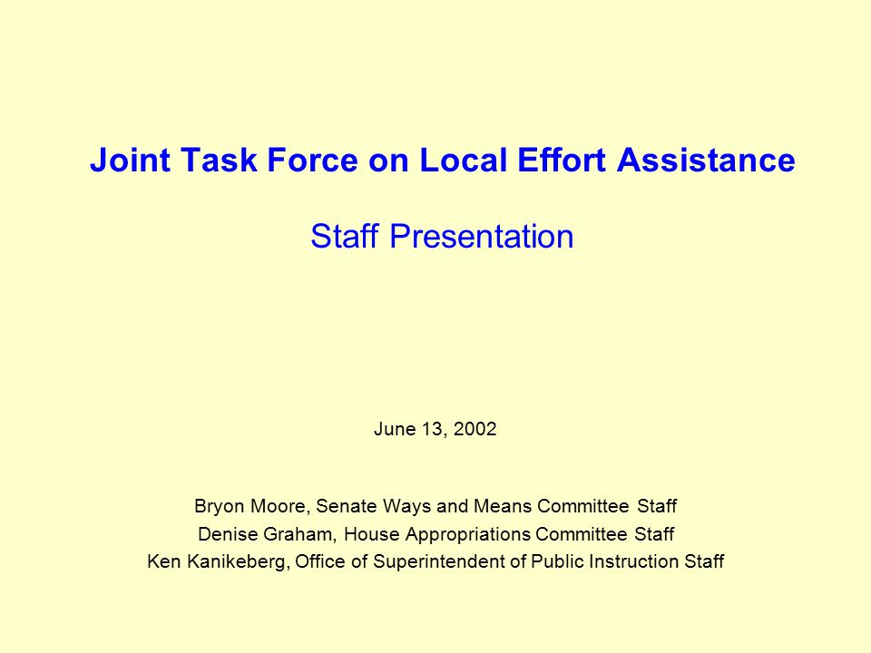 Joint Task Force on Local Effort Assistance Staff Presentation June 13, 2002 Bryon Moore, Senate Ways and Means Committee Staff Denise Graham, House Appropriations Committee Staff Ken Kanikeberg, Office of Superintendent of Public Instruction Staff