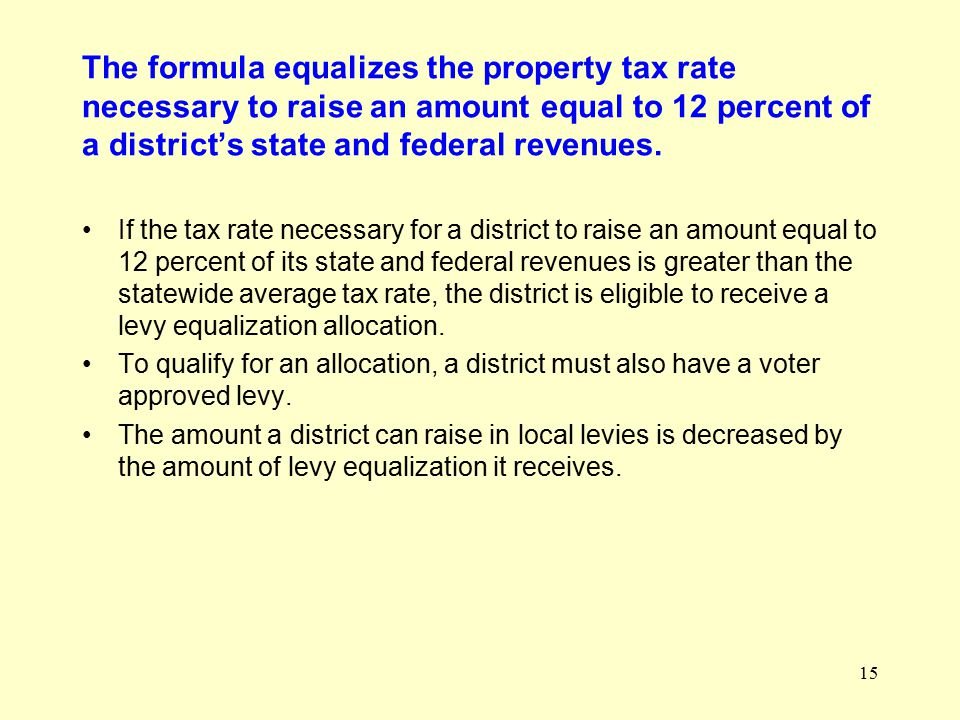 15 The formula equalizes the property tax rate necessary to raise an amount equal to 12 percent of a district's state and federal revenues.